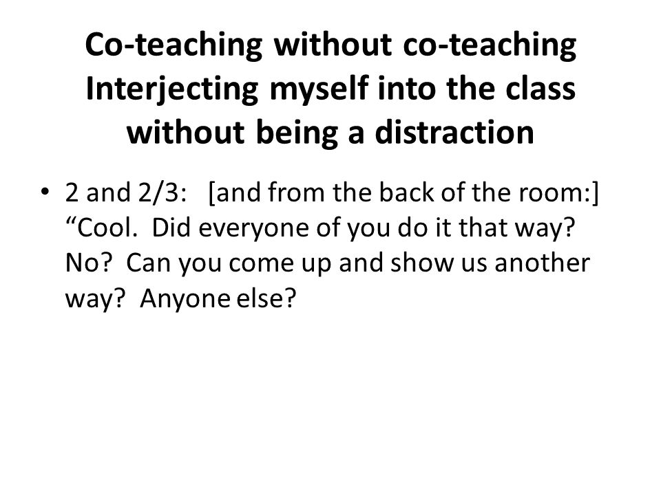 """Co-teaching without co-teaching Interjecting myself into the class without being a distraction 2 and 2/3: [and from the back of the room:] """"Cool. Did"""