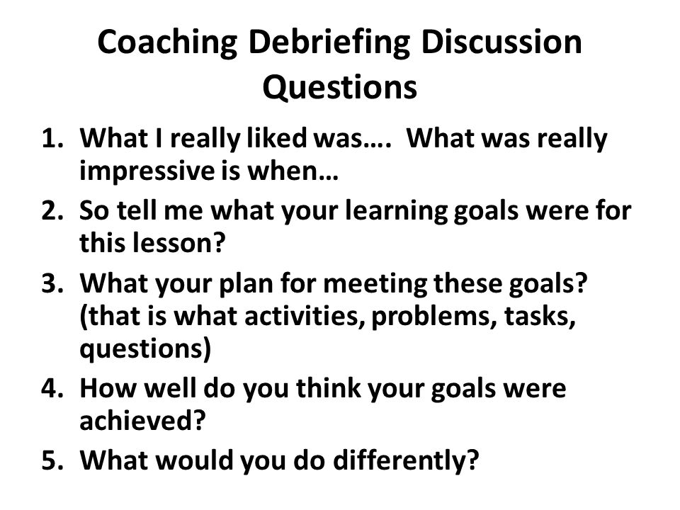 Coaching Debriefing Discussion Questions 1.What I really liked was…. What was really impressive is when… 2.So tell me what your learning goals were fo
