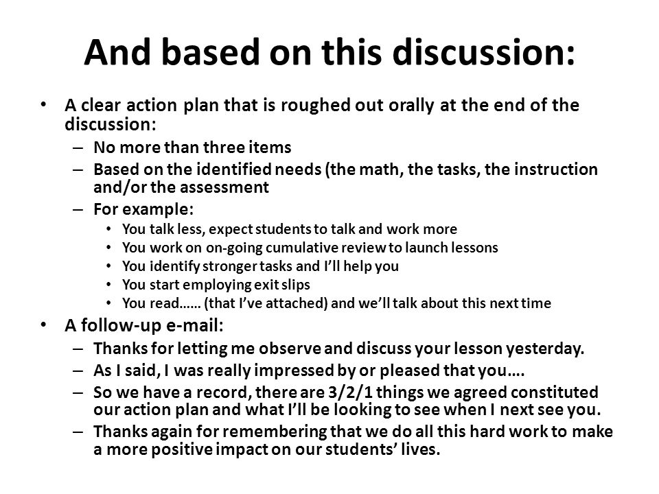 And based on this discussion: A clear action plan that is roughed out orally at the end of the discussion: – No more than three items – Based on the i