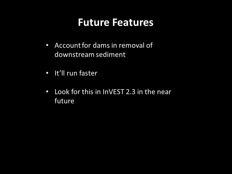 Future Features Account for dams in removal of downstream sediment It'll run faster Look for this in InVEST 2.3 in the near future