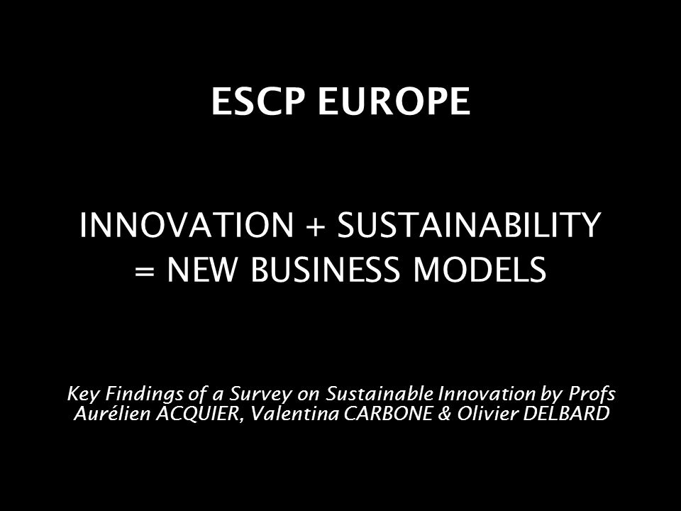 ESCP EUROPE INNOVATION + SUSTAINABILITY = NEW BUSINESS MODELS Key Findings of a Survey on Sustainable Innovation by Profs Aurélien ACQUIER, Valentina CARBONE & Olivier DELBARD