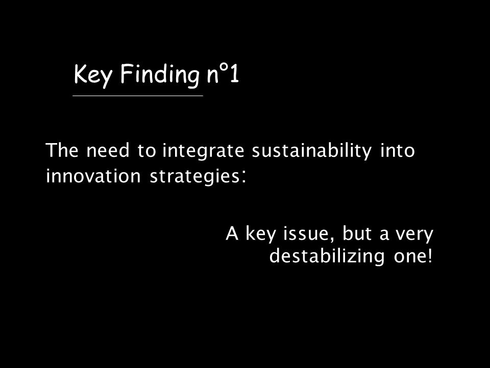 The need to integrate sustainability into innovation strategies : Key Finding n°1 A key issue, but a very destabilizing one!