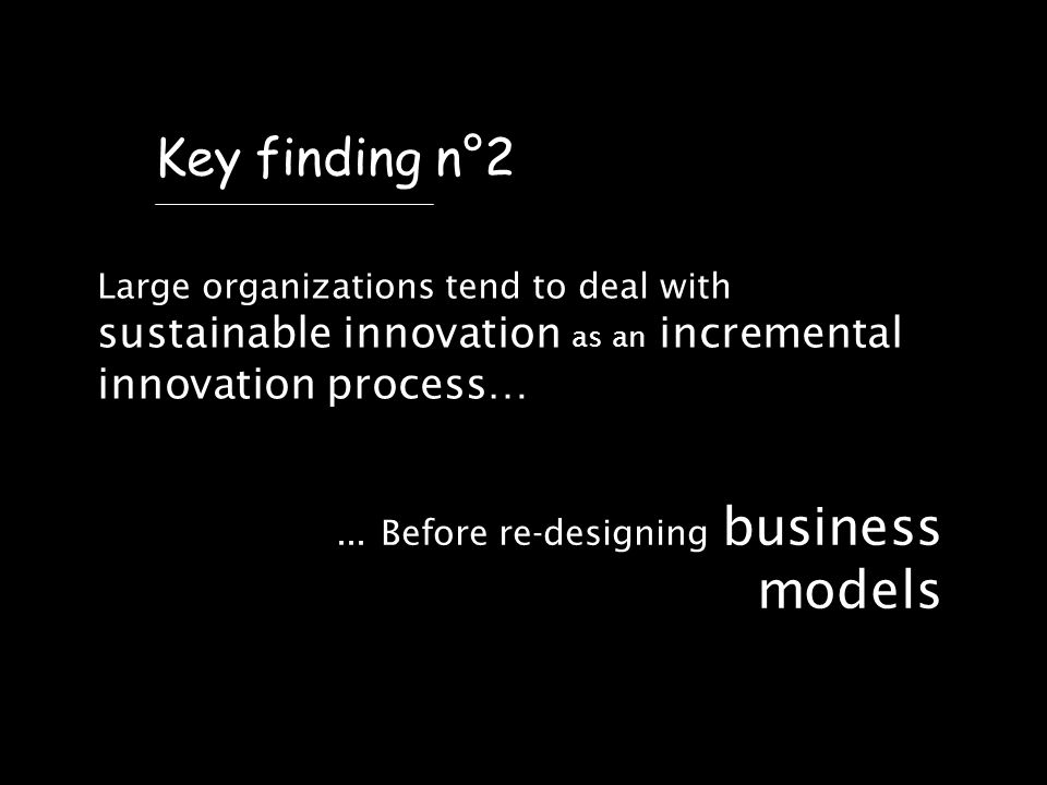 Large organizations tend to deal with sustainable innovation as an incremental innovation process… Key finding n°2...