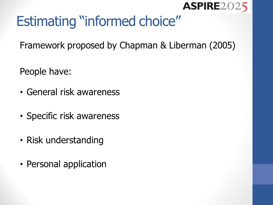 Estimating informed choice Framework proposed by Chapman & Liberman (2005) People have: General risk awareness Specific risk awareness Risk understanding Personal application
