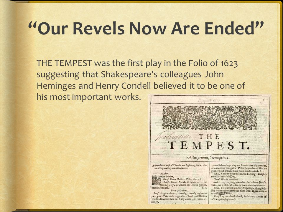 """""""Our Revels Now Are Ended"""" THE TEMPEST was the first play in the Folio of 1623 suggesting that Shakespeare's colleagues John Heminges and Henry Condel"""
