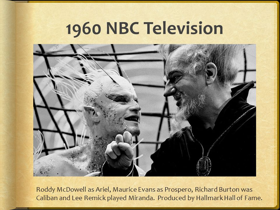 1960 NBC Television Roddy McDowell as Ariel, Maurice Evans as Prospero, Richard Burton was Caliban and Lee Remick played Miranda. Produced by Hallmark