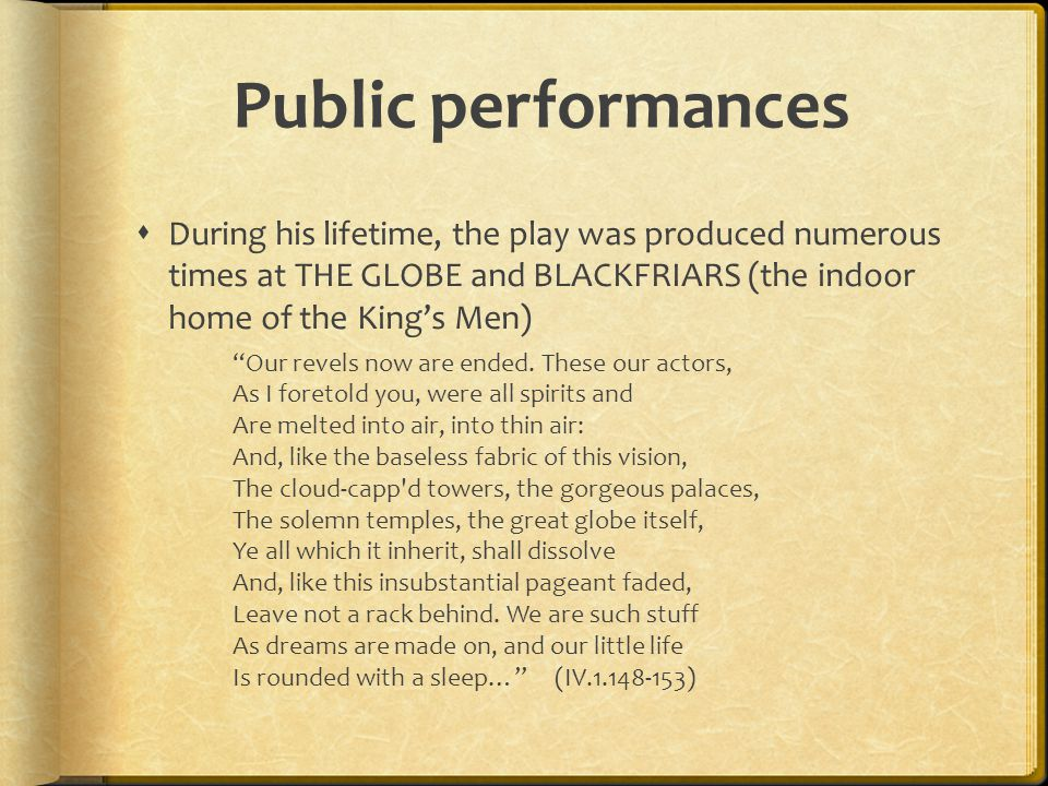 """Public performances  During his lifetime, the play was produced numerous times at THE GLOBE and BLACKFRIARS (the indoor home of the King's Men) """"Our"""