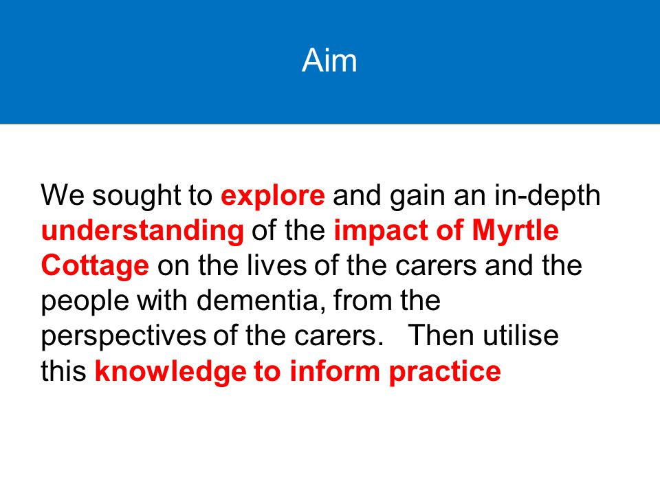 Aim We sought to explore and gain an in-depth understanding of the impact of Myrtle Cottage on the lives of the carers and the people with dementia, from the perspectives of the carers.