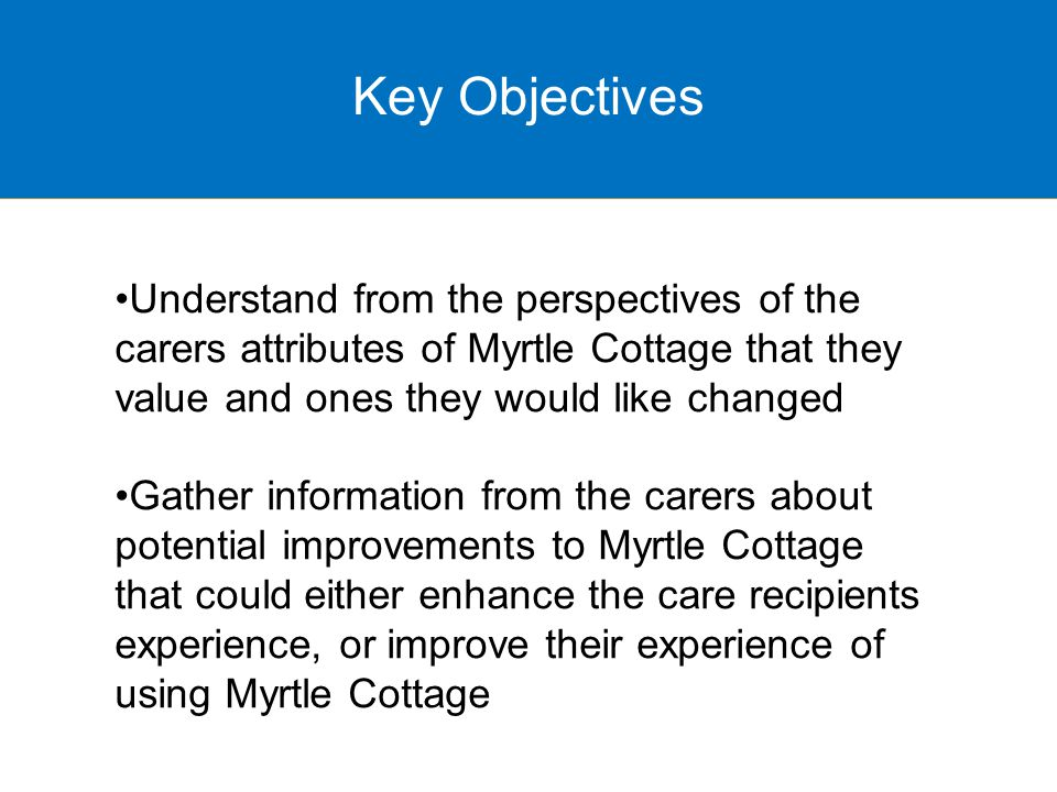 Understand from the perspectives of the carers attributes of Myrtle Cottage that they value and ones they would like changed Gather information from the carers about potential improvements to Myrtle Cottage that could either enhance the care recipients experience, or improve their experience of using Myrtle Cottage Key Objectives