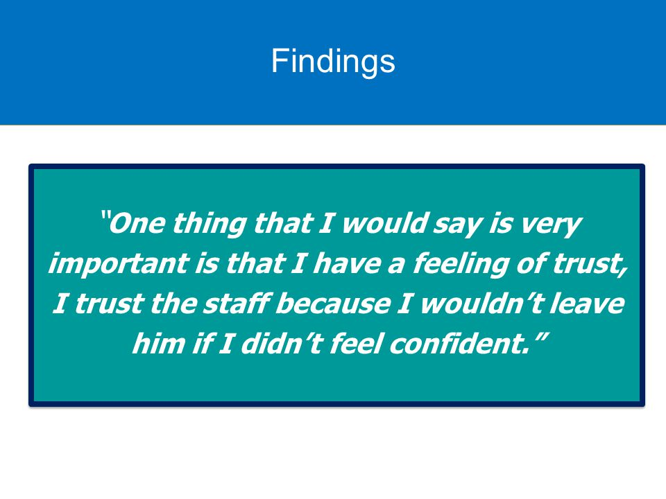 Findings One thing that I would say is very important is that I have a feeling of trust, I trust the staff because I wouldn't leave him if I didn't feel confident. One thing that I would say is very important is that I have a feeling of trust, I trust the staff because I wouldn't leave him if I didn't feel confident. Findings