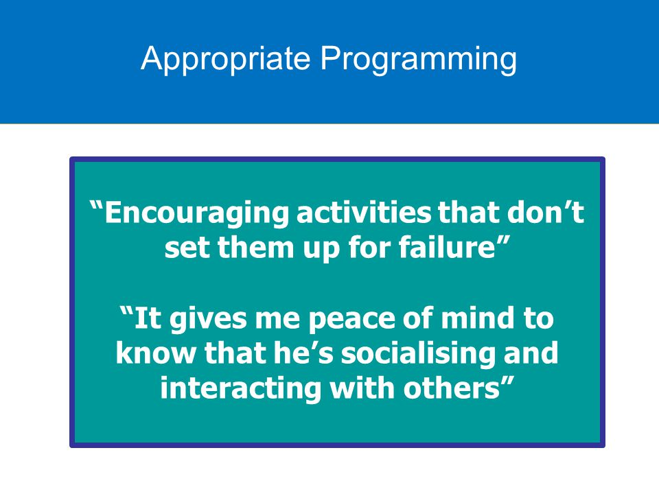 Appropriate programming Encouraging activities that don't set them up for failure It gives me peace of mind to know that he's socialising and interacting with others Appropriate Programming