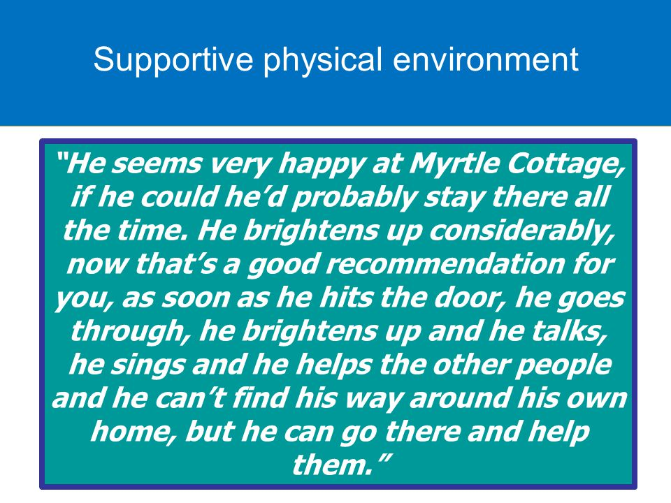 Supportive physical environment He seems very happy at Myrtle Cottage, if he could he'd probably stay there all the time.