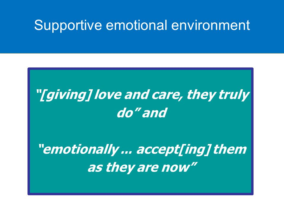 Supportive emotional environment [giving] love and care, they truly do and emotionally...