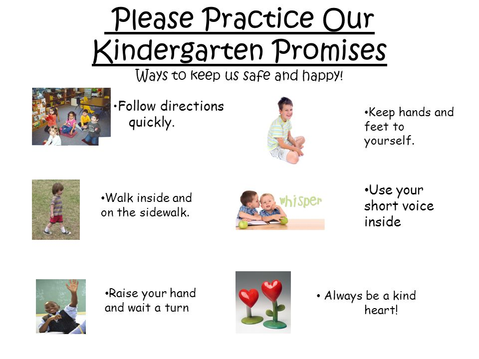 Please Practice Our Kindergarten Promises Ways to keep us safe and happy! Walk inside and on the sidewalk. Raise your hand and wait a turn Keep hands
