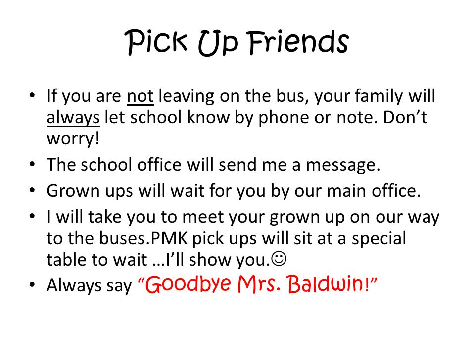 Pick Up Friends If you are not leaving on the bus, your family will always let school know by phone or note. Don't worry! The school office will send