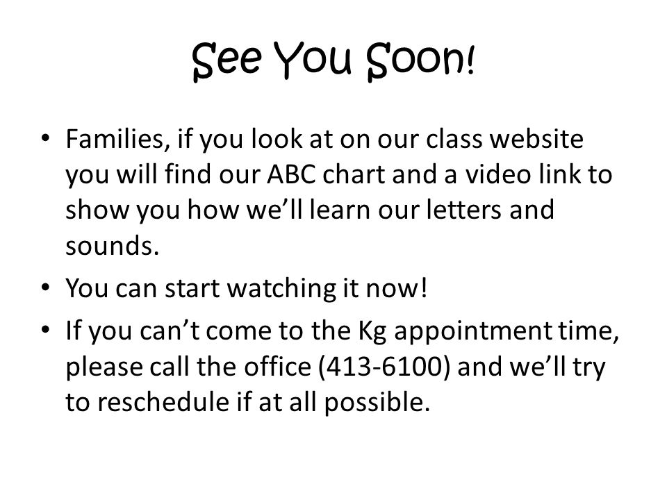 See You Soon! Families, if you look at on our class website you will find our ABC chart and a video link to show you how we'll learn our letters and s