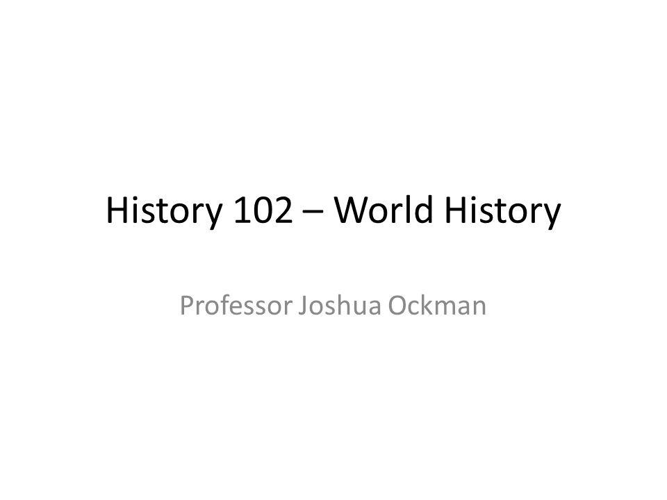 History 102 – World History Professor Joshua Ockman