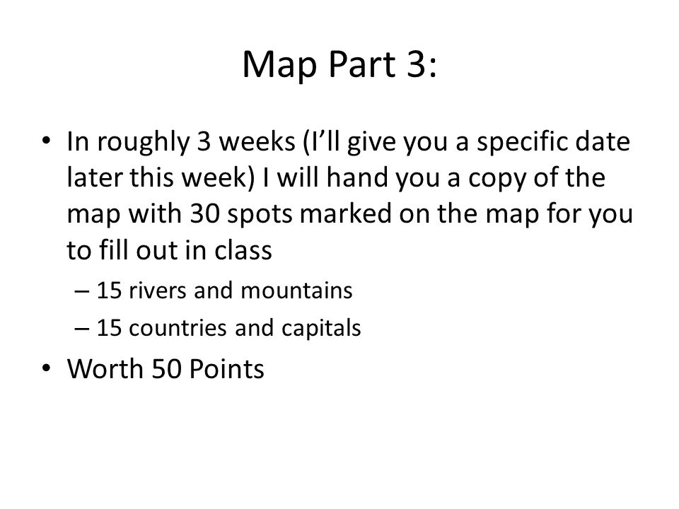 Map Part 3: In roughly 3 weeks (I'll give you a specific date later this week) I will hand you a copy of the map with 30 spots marked on the map for y