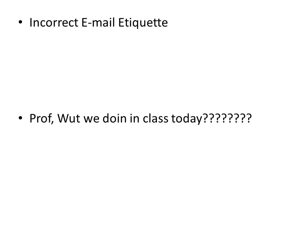 Incorrect E-mail Etiquette Prof, Wut we doin in class today????????