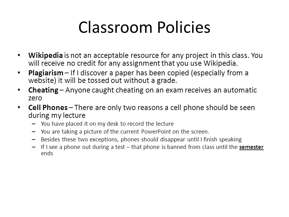 Classroom Policies Wikipedia is not an acceptable resource for any project in this class. You will receive no credit for any assignment that you use W