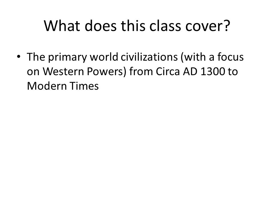 What does this class cover? The primary world civilizations (with a focus on Western Powers) from Circa AD 1300 to Modern Times