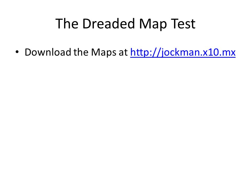 The Dreaded Map Test Download the Maps at http://jockman.x10.mxhttp://jockman.x10.mx