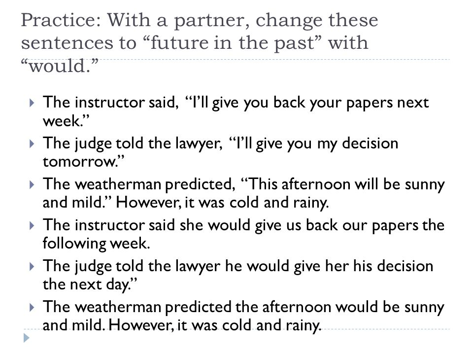 Practice: With a partner, change these sentences to future in the past with would.  The instructor said, I'll give you back your papers next week.  The judge told the lawyer, I'll give you my decision tomorrow.  The weatherman predicted, This afternoon will be sunny and mild. However, it was cold and rainy.