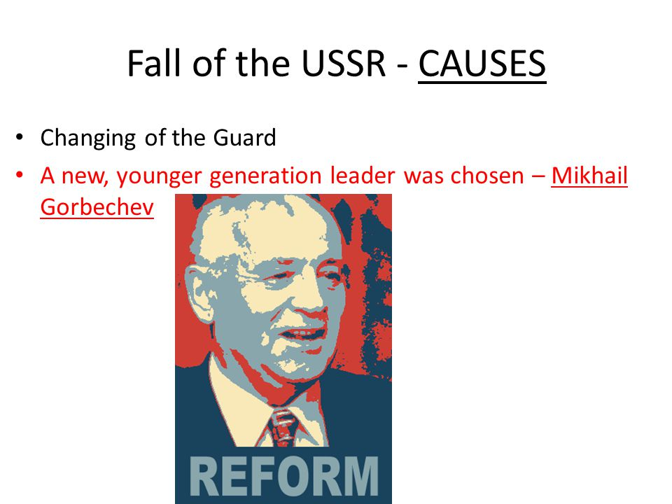 Fall of the USSR - CAUSES Changing of the Guard A new, younger generation leader was chosen – Mikhail Gorbechev
