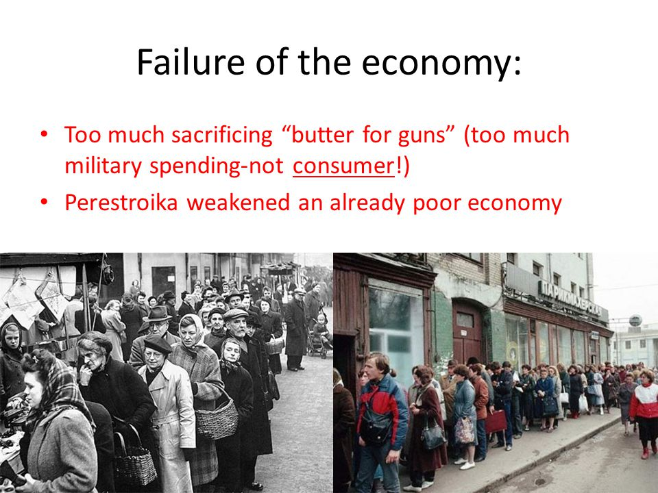 "Failure of the economy: Too much sacrificing ""butter for guns"" (too much military spending-not consumer!) Perestroika weakened an already poor economy"