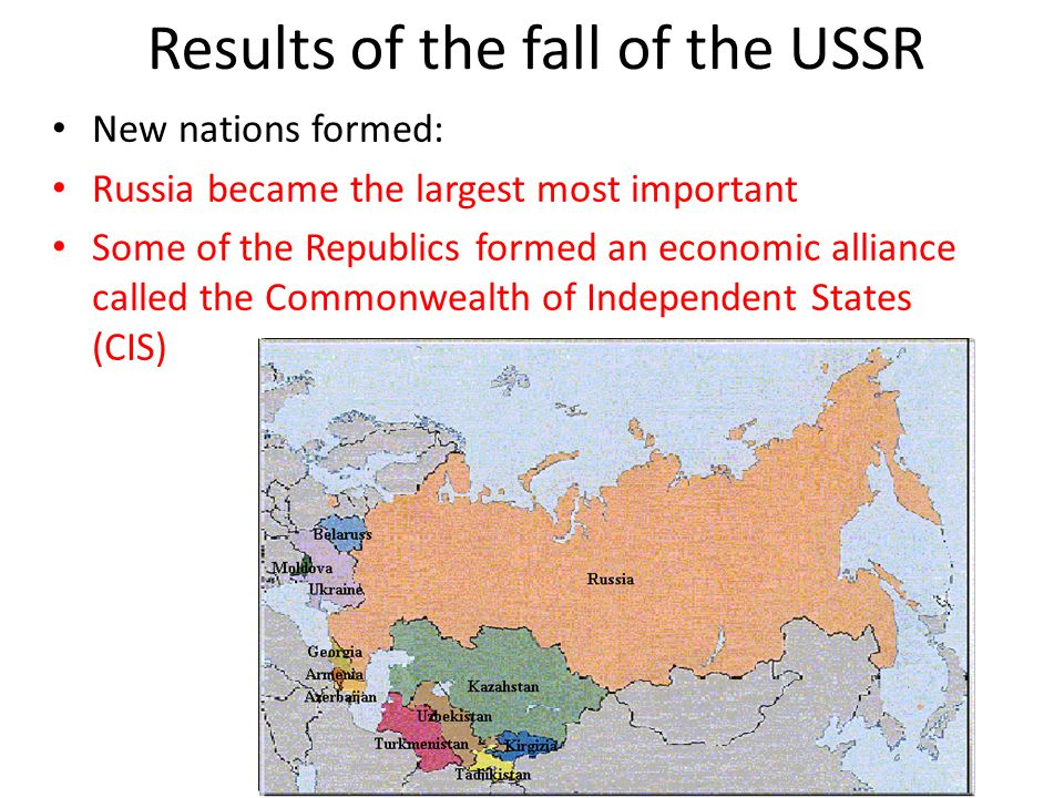 Results of the fall of the USSR New nations formed: Russia became the largest most important Some of the Republics formed an economic alliance called