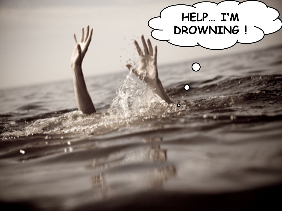 ! HELP… I'M DROWNING !