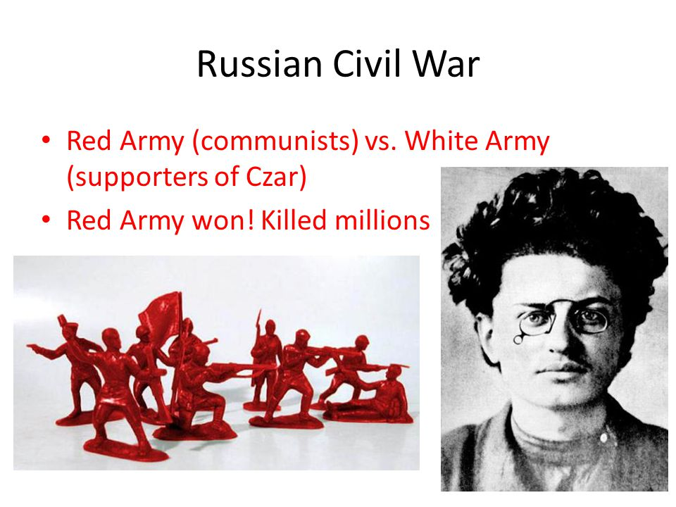 Russian Civil War Red Army (communists) vs. White Army (supporters of Czar) Red Army won! Killed millions