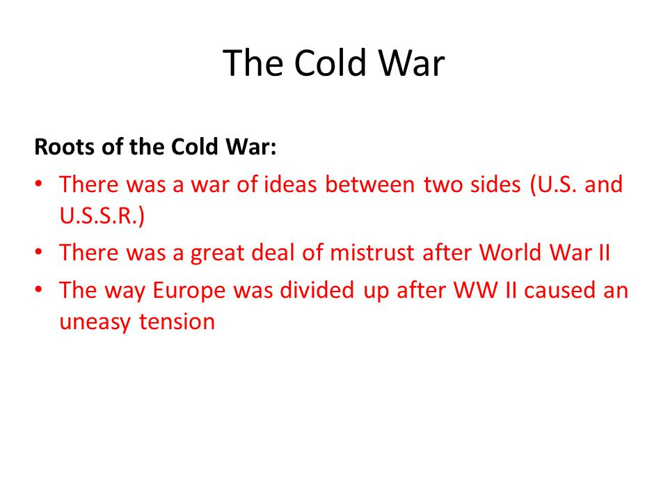 The Cold War Roots of the Cold War: There was a war of ideas between two sides (U.S. and U.S.S.R.) There was a great deal of mistrust after World War