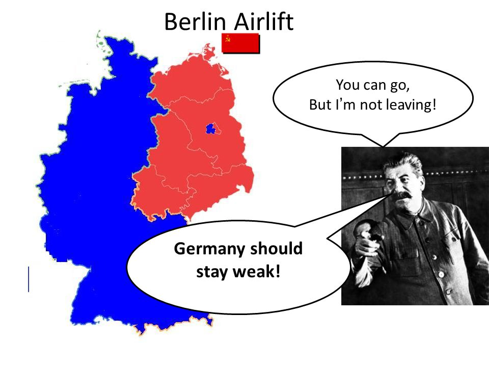 You can go, But I'm not leaving! Germany should stay weak! Berlin Airlift