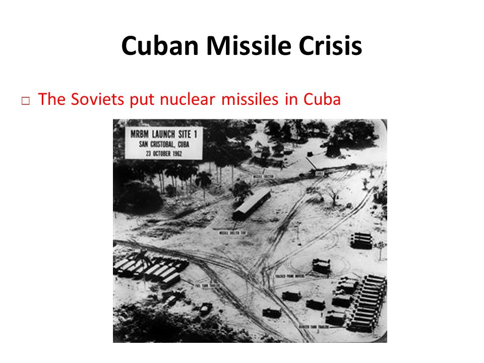 Cuban Missile Crisis  The Soviets put nuclear missiles in Cuba