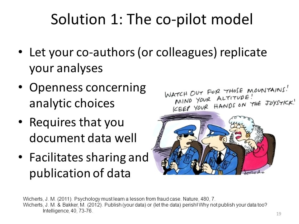 Solution 1: The co-pilot model Let your co-authors (or colleagues) replicate your analyses Openness concerning analytic choices Requires that you document data well Facilitates sharing and publication of data 19 Wicherts, J.