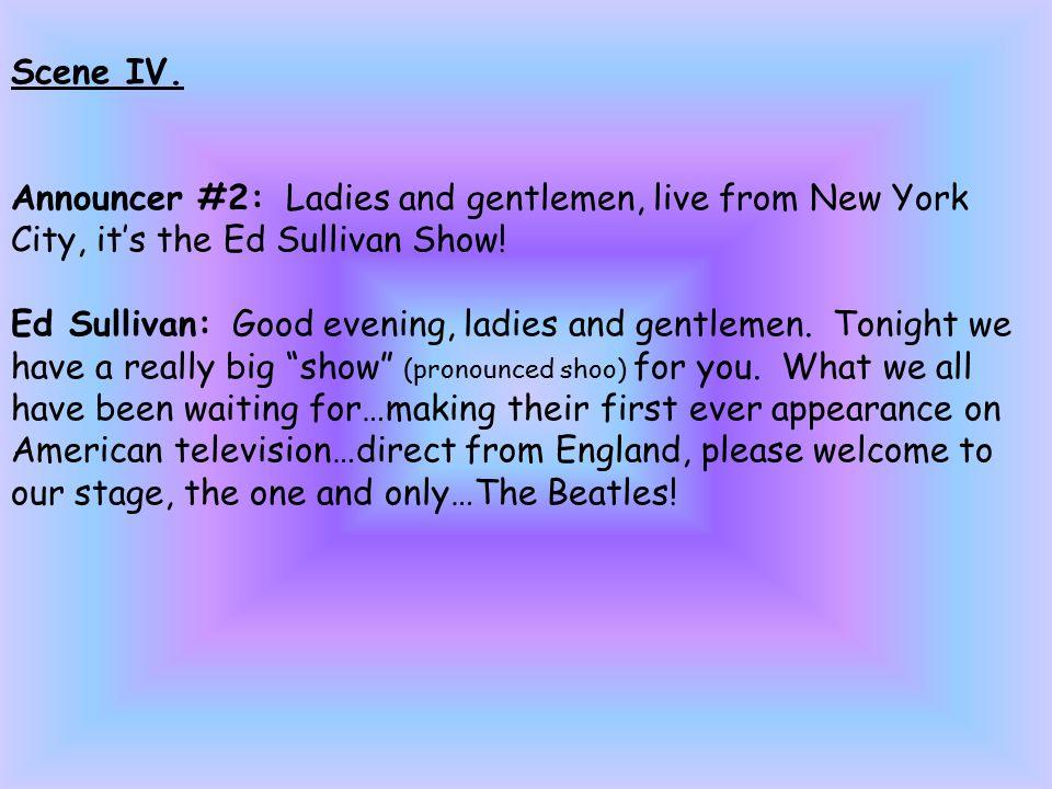 Scene IV. Announcer #2: Ladies and gentlemen, live from New York City, it's the Ed Sullivan Show.