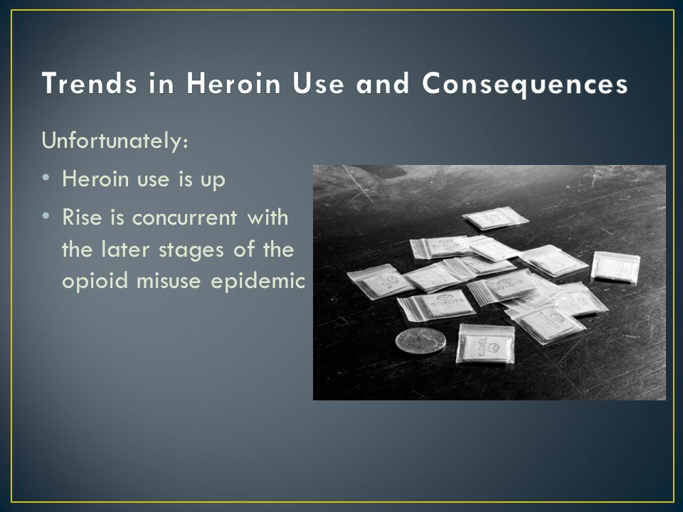 Unfortunately: Heroin use is up Rise is concurrent with the later stages of the opioid misuse epidemic