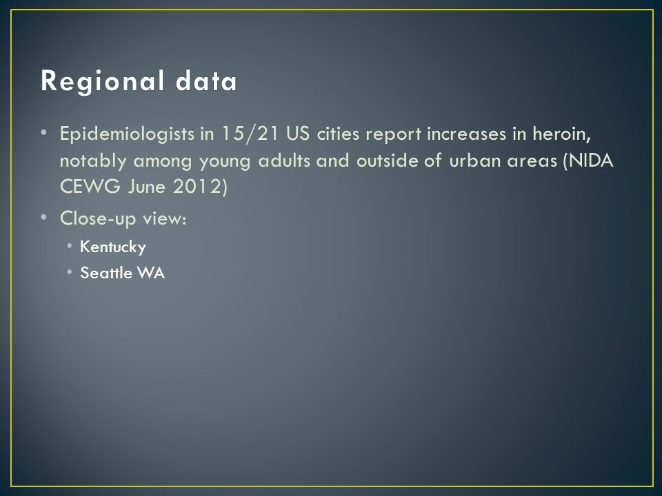 Epidemiologists in 15/21 US cities report increases in heroin, notably among young adults and outside of urban areas (NIDA CEWG June 2012) Close-up view: Kentucky Seattle WA