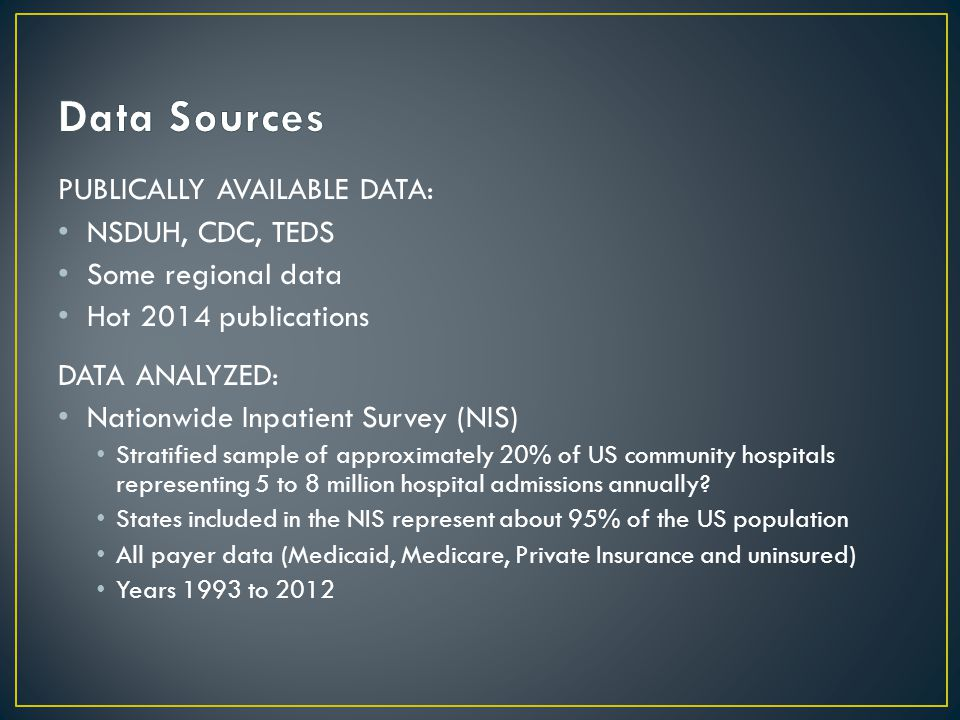 PUBLICALLY AVAILABLE DATA: NSDUH, CDC, TEDS Some regional data Hot 2014 publications DATA ANALYZED: Nationwide Inpatient Survey (NIS) Stratified sample of approximately 20% of US community hospitals representing 5 to 8 million hospital admissions annually.