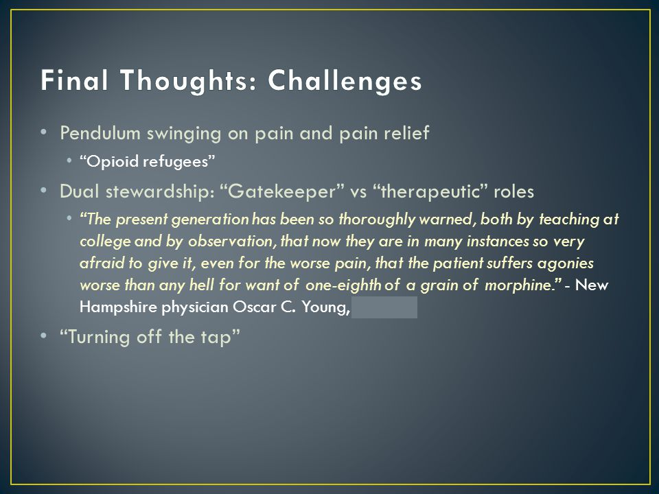 Pendulum swinging on pain and pain relief Opioid refugees Dual stewardship: Gatekeeper vs therapeutic roles The present generation has been so thoroughly warned, both by teaching at college and by observation, that now they are in many instances so very afraid to give it, even for the worse pain, that the patient suffers agonies worse than any hell for want of one-eighth of a grain of morphine. - New Hampshire physician Oscar C.
