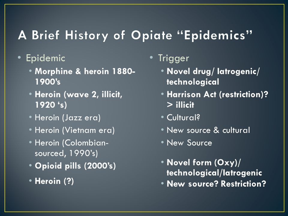 Epidemic Morphine & heroin 1880- 1900's Heroin (wave 2, illicit, 1920 's) Heroin (Jazz era) Heroin (Vietnam era) Heroin (Colombian- sourced, 1990's) Opioid pills (2000's) Heroin (?) Trigger Novel drug/ Iatrogenic/ technological Harrison Act (restriction).