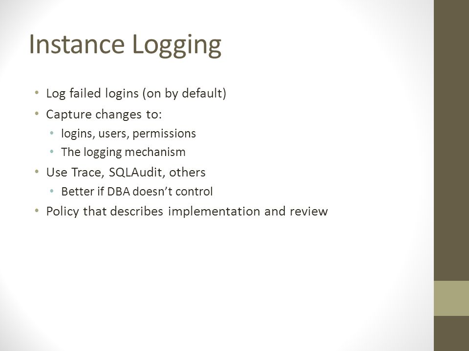 Instance Logging Log failed logins (on by default) Capture changes to: logins, users, permissions The logging mechanism Use Trace, SQLAudit, others Better if DBA doesn't control Policy that describes implementation and review
