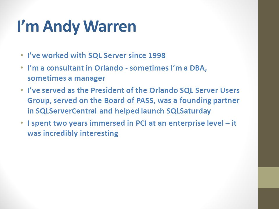 I'm Andy Warren I've worked with SQL Server since 1998 I'm a consultant in Orlando - sometimes I'm a DBA, sometimes a manager I've served as the President of the Orlando SQL Server Users Group, served on the Board of PASS, was a founding partner in SQLServerCentral and helped launch SQLSaturday I spent two years immersed in PCI at an enterprise level – it was incredibly interesting