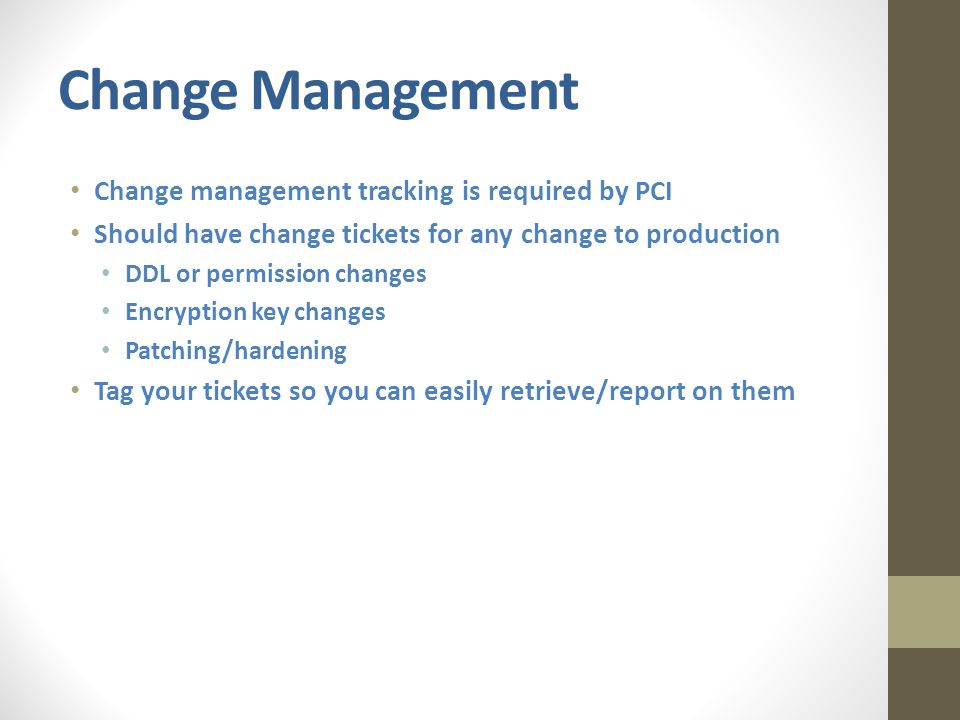 Change Management Change management tracking is required by PCI Should have change tickets for any change to production DDL or permission changes Encryption key changes Patching/hardening Tag your tickets so you can easily retrieve/report on them