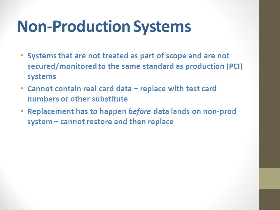 Non-Production Systems Systems that are not treated as part of scope and are not secured/monitored to the same standard as production (PCI) systems Cannot contain real card data – replace with test card numbers or other substitute Replacement has to happen before data lands on non-prod system – cannot restore and then replace