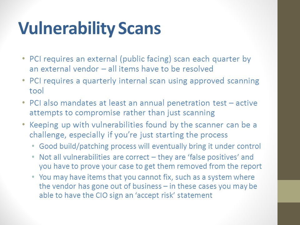 Vulnerability Scans PCI requires an external (public facing) scan each quarter by an external vendor – all items have to be resolved PCI requires a quarterly internal scan using approved scanning tool PCI also mandates at least an annual penetration test – active attempts to compromise rather than just scanning Keeping up with vulnerabilities found by the scanner can be a challenge, especially if you're just starting the process Good build/patching process will eventually bring it under control Not all vulnerabilities are correct – they are 'false positives' and you have to prove your case to get them removed from the report You may have items that you cannot fix, such as a system where the vendor has gone out of business – in these cases you may be able to have the CIO sign an 'accept risk' statement