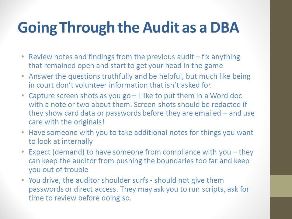 Going Through the Audit as a DBA Review notes and findings from the previous audit – fix anything that remained open and start to get your head in the game Answer the questions truthfully and be helpful, but much like being in court don't volunteer information that isn't asked for.