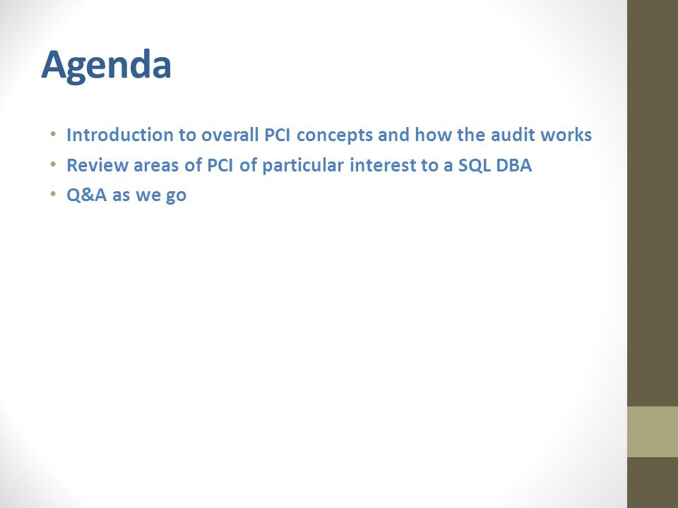 Agenda Introduction to overall PCI concepts and how the audit works Review areas of PCI of particular interest to a SQL DBA Q&A as we go
