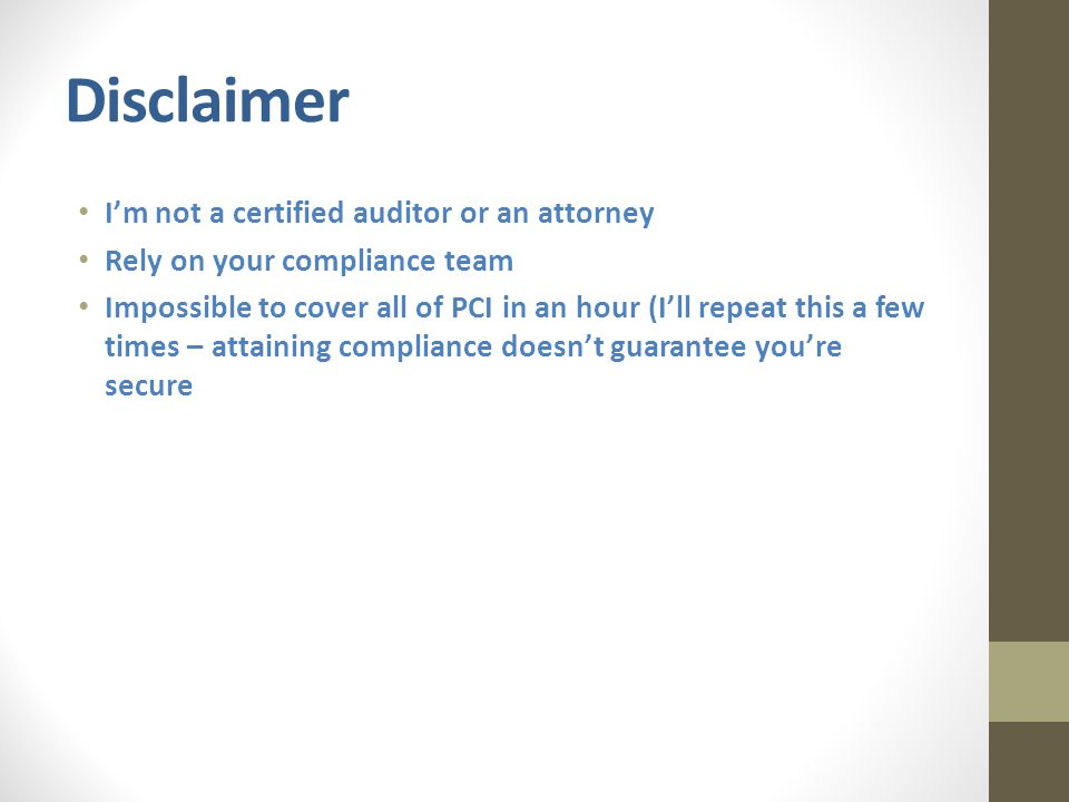 Disclaimer I'm not a certified auditor or an attorney Rely on your compliance team Impossible to cover all of PCI in an hour (I'll repeat this a few times – attaining compliance doesn't guarantee you're secure